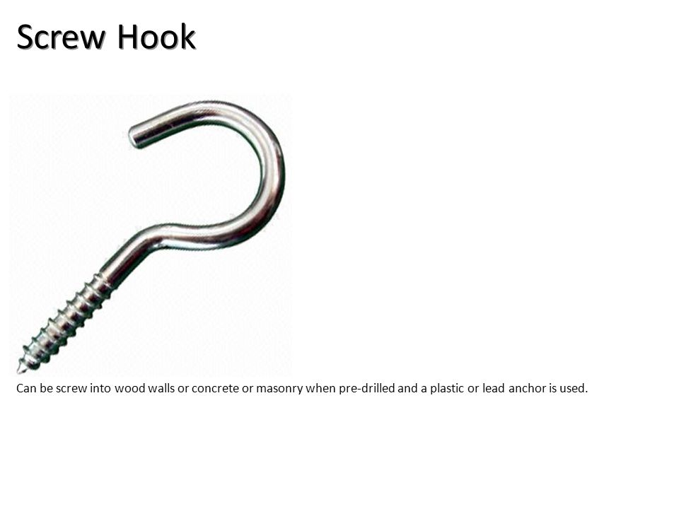 Screw Hook Can be screw into wood walls or concrete or masonry when pre-drilled and a plastic or lead anchor is used.