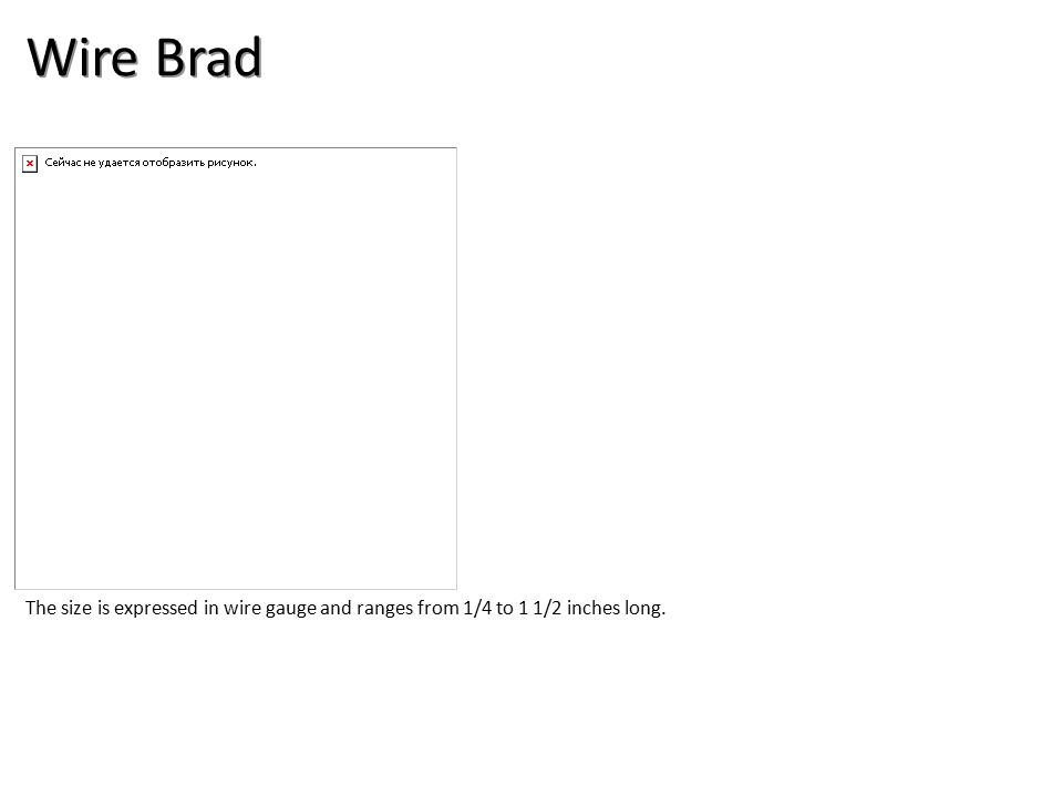 Wire Brad The size is expressed in wire gauge and ranges from 1/4 to 1 1/2 inches long.