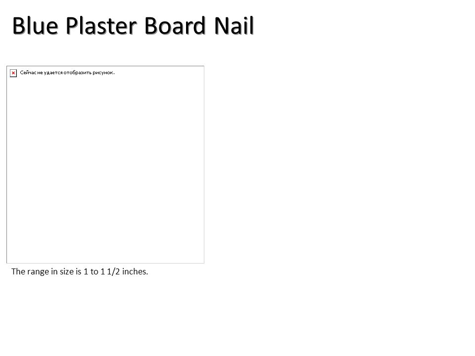 Blue Plaster Board Nail The range in size is 1 to 1 1/2 inches.