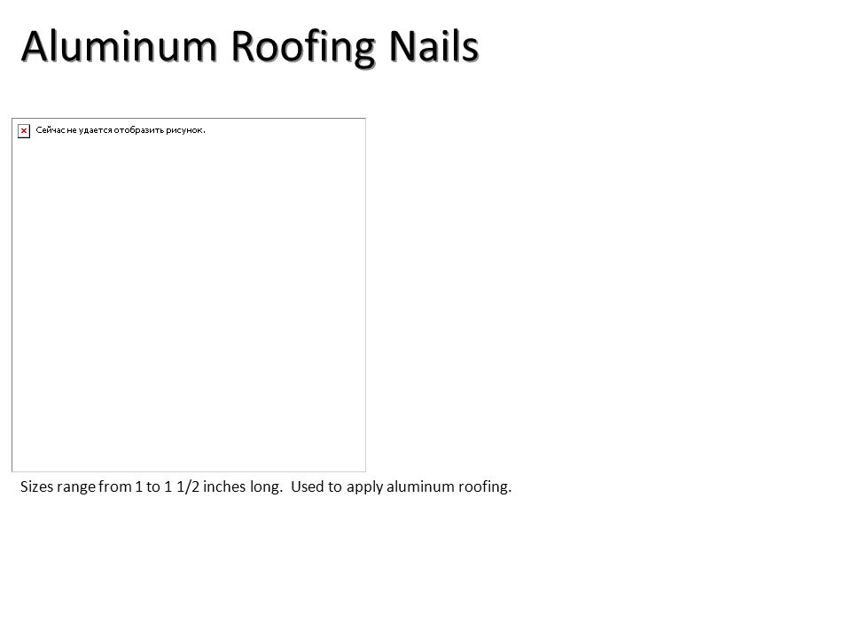 43 Aluminum Roofing Nails Sizes Range From 1 To 1 1/2 Inches Long. Used To  Apply Aluminum Roofing.