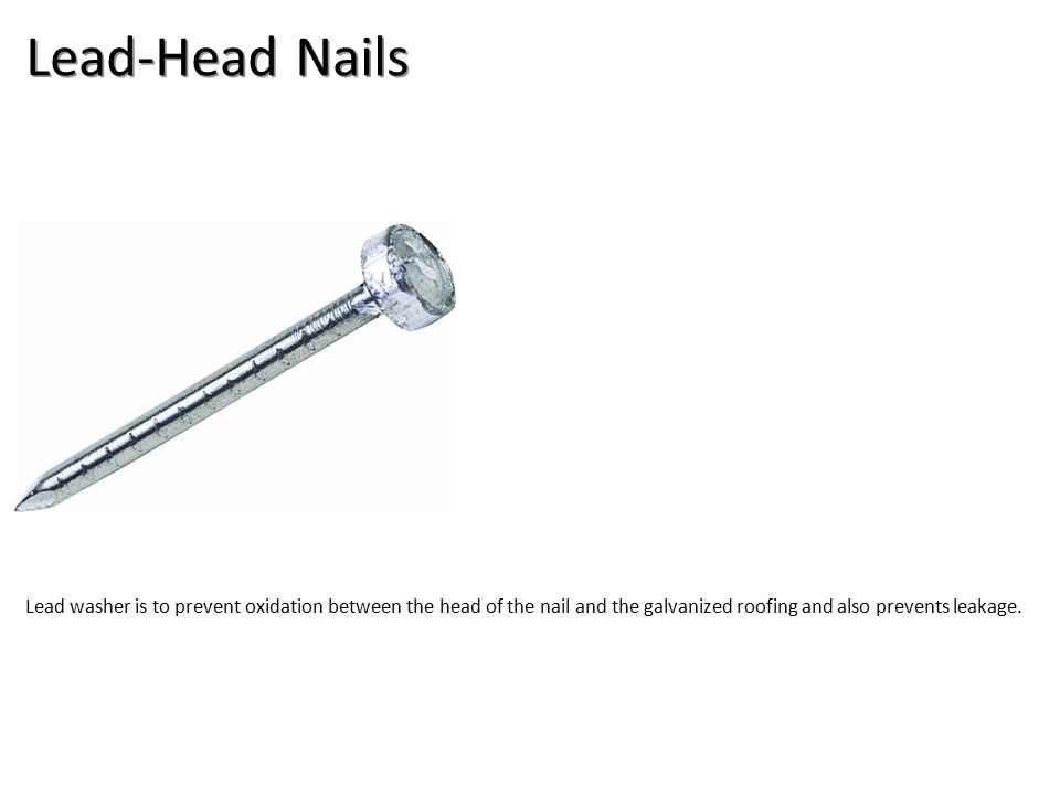 Lead-Head Nails Lead washer is to prevent oxidation between the head of the nail and the galvanized roofing and also prevents leakage.