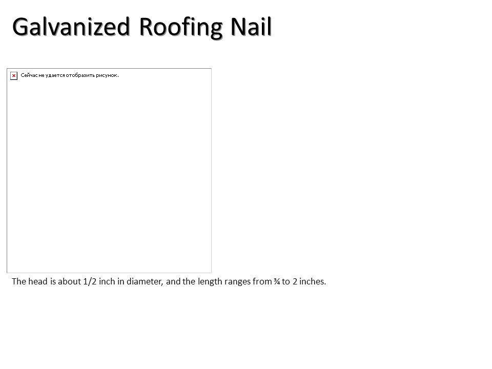 Galvanized Roofing Nail The head is about 1/2 inch in diameter, and the length ranges from ¾ to 2 inches.