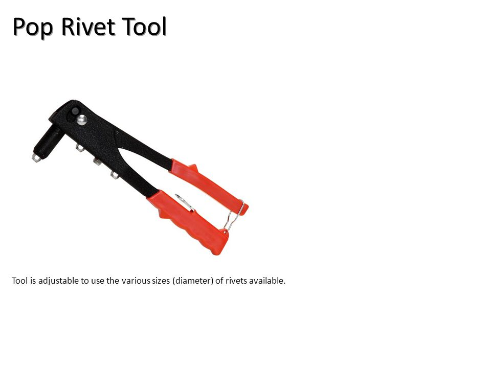 Pop Rivet Tool Tool is adjustable to use the various sizes (diameter) of rivets available.