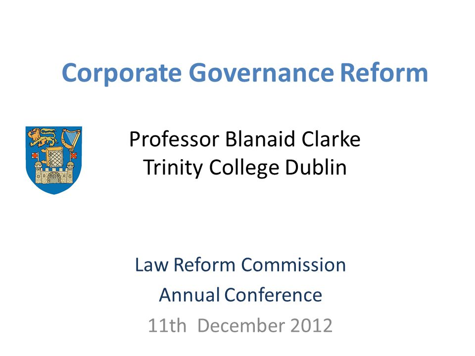 Corporate Governance Reform Professor Blanaid Clarke Trinity College Dublin Law Reform Commission Annual Conference 11th December 2012