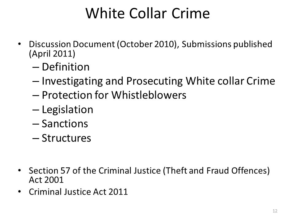 White Collar Crime Discussion Document (October 2010), Submissions published (April 2011) – Definition – Investigating and Prosecuting White collar Crime – Protection for Whistleblowers – Legislation – Sanctions – Structures Section 57 of the Criminal Justice (Theft and Fraud Offences) Act 2001 Criminal Justice Act 2011 12