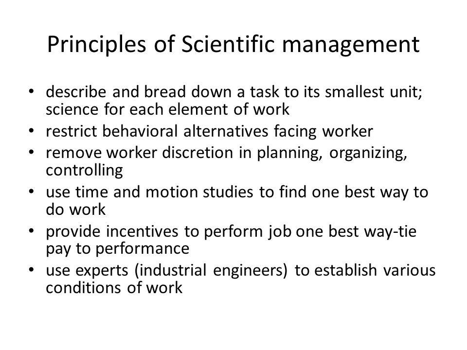 Principles of Scientific management describe and bread down a task to its smallest unit; science for each element of work restrict behavioral alternatives facing worker remove worker discretion in planning, organizing, controlling use time and motion studies to find one best way to do work provide incentives to perform job one best way-tie pay to performance use experts (industrial engineers) to establish various conditions of work