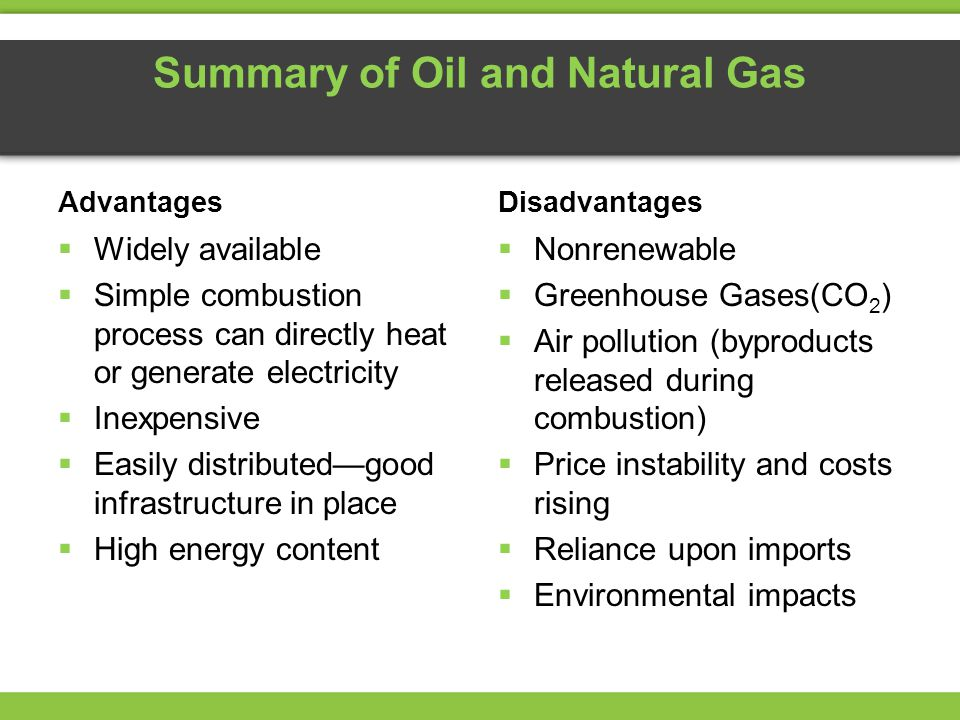 Summary of Oil and Natural Gas Advantages  Widely available  Simple combustion process can directly heat or generate electricity  Inexpensive  Easily distributed—good infrastructure in place  High energy content Disadvantages  Nonrenewable  Greenhouse Gases(CO 2 )  Air pollution (byproducts released during combustion)  Price instability and costs rising  Reliance upon imports  Environmental impacts
