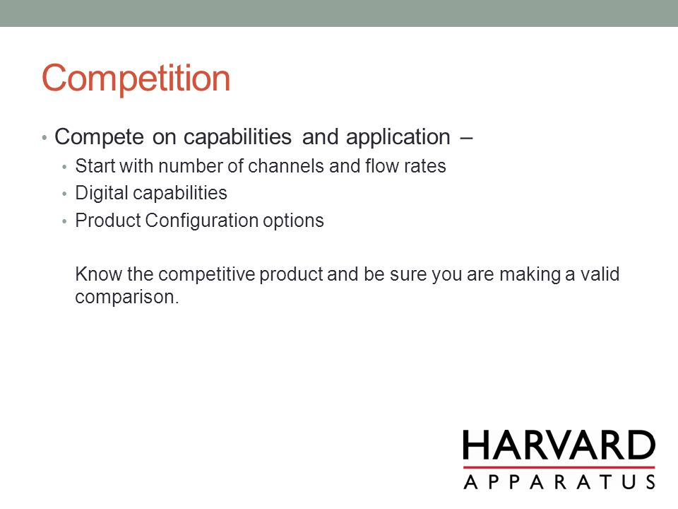 Competition Compete on capabilities and application – Start with number of channels and flow rates Digital capabilities Product Configuration options Know the competitive product and be sure you are making a valid comparison.