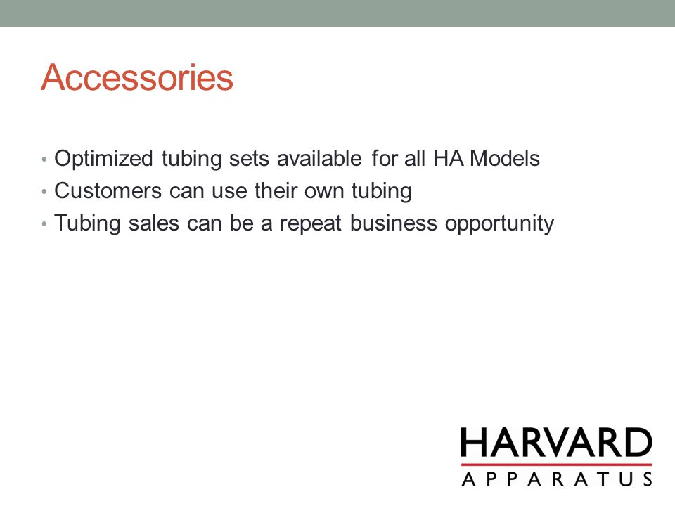 Accessories Optimized tubing sets available for all HA Models Customers can use their own tubing Tubing sales can be a repeat business opportunity