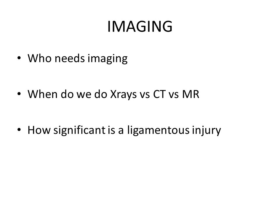 IMAGING Who needs imaging When do we do Xrays vs CT vs MR How significant is a ligamentous injury