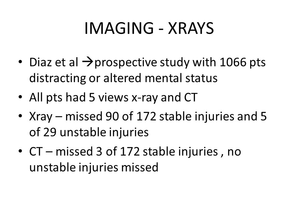 IMAGING - XRAYS Diaz et al  prospective study with 1066 pts distracting or altered mental status All pts had 5 views x-ray and CT Xray – missed 90 of 172 stable injuries and 5 of 29 unstable injuries CT – missed 3 of 172 stable injuries, no unstable injuries missed