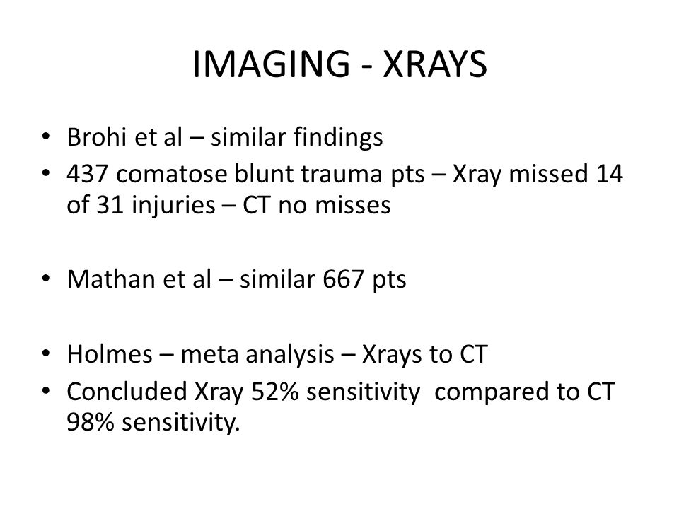 IMAGING - XRAYS Brohi et al – similar findings 437 comatose blunt trauma pts – Xray missed 14 of 31 injuries – CT no misses Mathan et al – similar 667 pts Holmes – meta analysis – Xrays to CT Concluded Xray 52% sensitivity compared to CT 98% sensitivity.