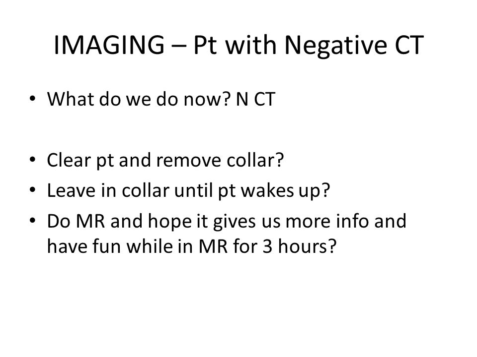 IMAGING – Pt with Negative CT What do we do now. N CT Clear pt and remove collar.