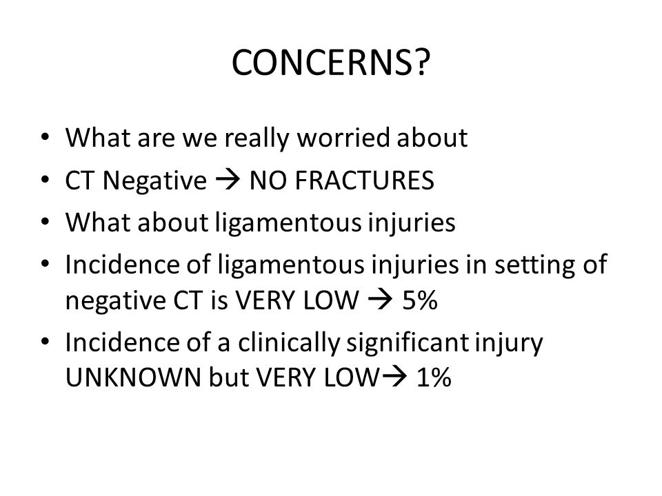 CONCERNS? What are we really worried about CT Negative  NO FRACTURES What about ligamentous injuries Incidence of ligamentous injuries in setting of