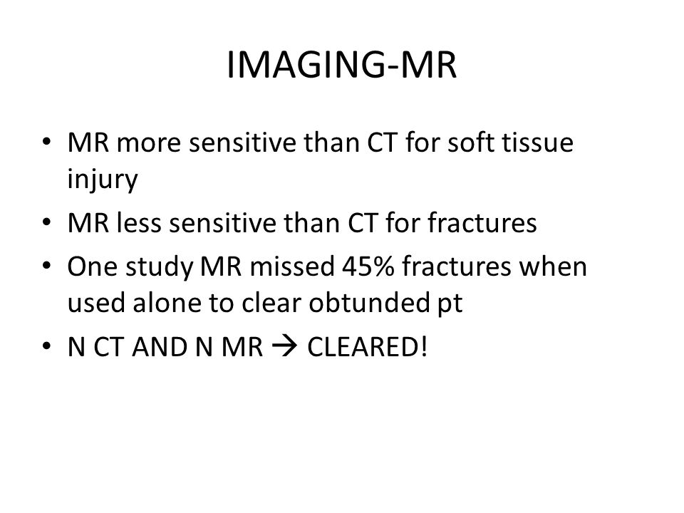 IMAGING-MR MR more sensitive than CT for soft tissue injury MR less sensitive than CT for fractures One study MR missed 45% fractures when used alone