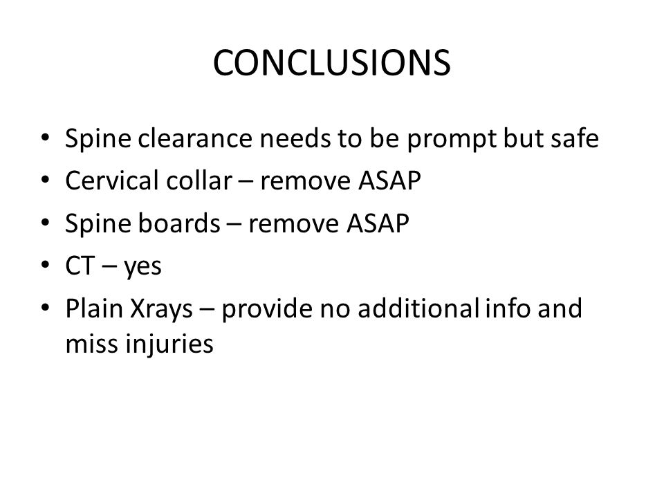 CONCLUSIONS Spine clearance needs to be prompt but safe Cervical collar – remove ASAP Spine boards – remove ASAP CT – yes Plain Xrays – provide no add