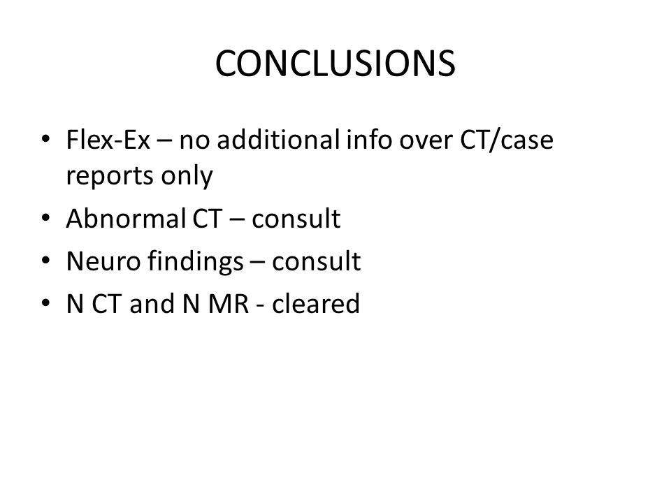 CONCLUSIONS Flex-Ex – no additional info over CT/case reports only Abnormal CT – consult Neuro findings – consult N CT and N MR - cleared