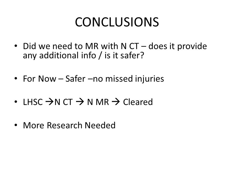 CONCLUSIONS Did we need to MR with N CT – does it provide any additional info / is it safer? For Now – Safer –no missed injuries LHSC  N CT  N MR 