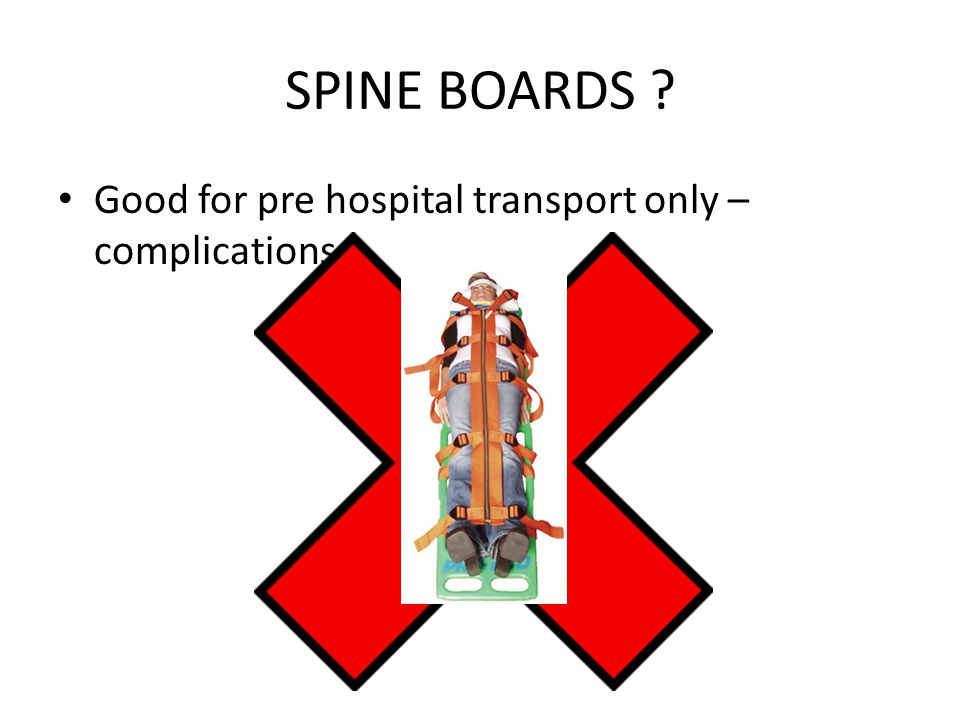SPINE BOARDS Good for pre hospital transport only – complications