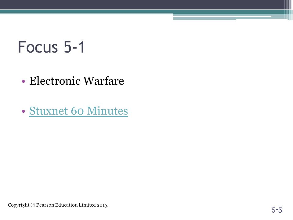 Copyright © Pearson Education Limited 2015. Focus 5-1 Electronic Warfare Stuxnet 60 Minutes 5-5