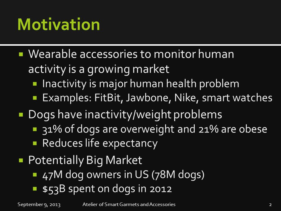 Motivation  Wearable accessories to monitor human activity is a growing market  Inactivity is major human health problem  Examples: FitBit, Jawbone, Nike, smart watches  Dogs have inactivity/weight problems  31% of dogs are overweight and 21% are obese  Reduces life expectancy  Potentially Big Market  47M dog owners in US (78M dogs)  $53B spent on dogs in 2012 September 9, 20132Atelier of Smart Garmets and Accessories