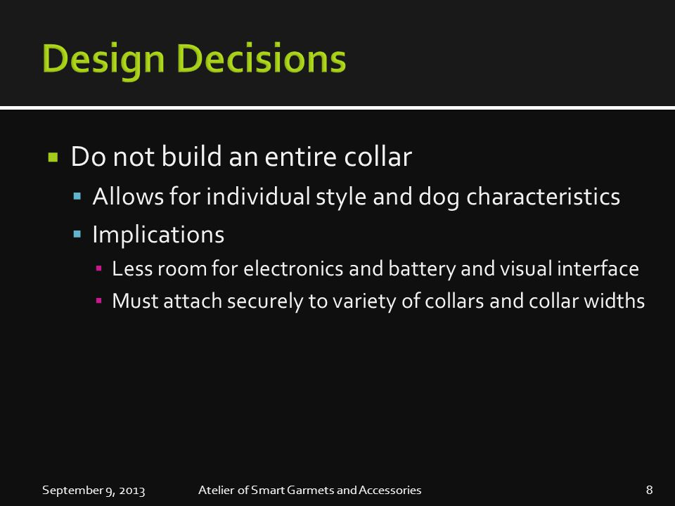  Do not build an entire collar  Allows for individual style and dog characteristics  Implications ▪ Less room for electronics and battery and visual interface ▪ Must attach securely to variety of collars and collar widths September 9, 20138Atelier of Smart Garmets and Accessories