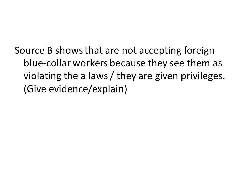 Source B shows that are not accepting foreign blue-collar workers because they see them as violating the a laws / they are given privileges.
