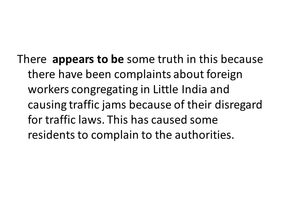 There appears to be some truth in this because there have been complaints about foreign workers congregating in Little India and causing traffic jams because of their disregard for traffic laws.