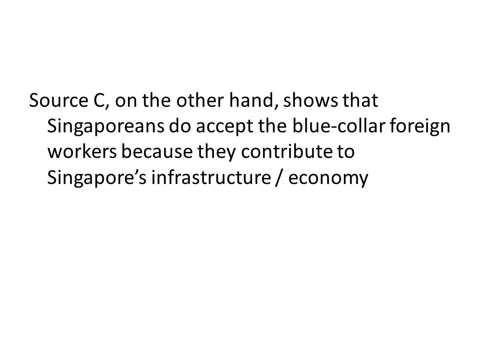 Source C, on the other hand, shows that Singaporeans do accept the blue-collar foreign workers because they contribute to Singapore's infrastructure / economy