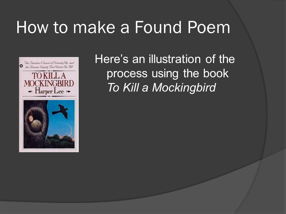 How to make a Found Poem Here's an illustration of the process using the book To Kill a Mockingbird