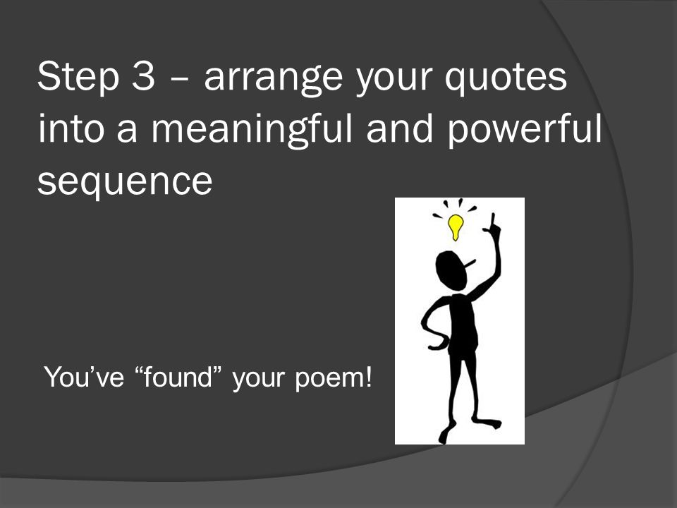 """Step 3 – arrange your quotes into a meaningful and powerful sequence You've """"found"""" your poem!"""