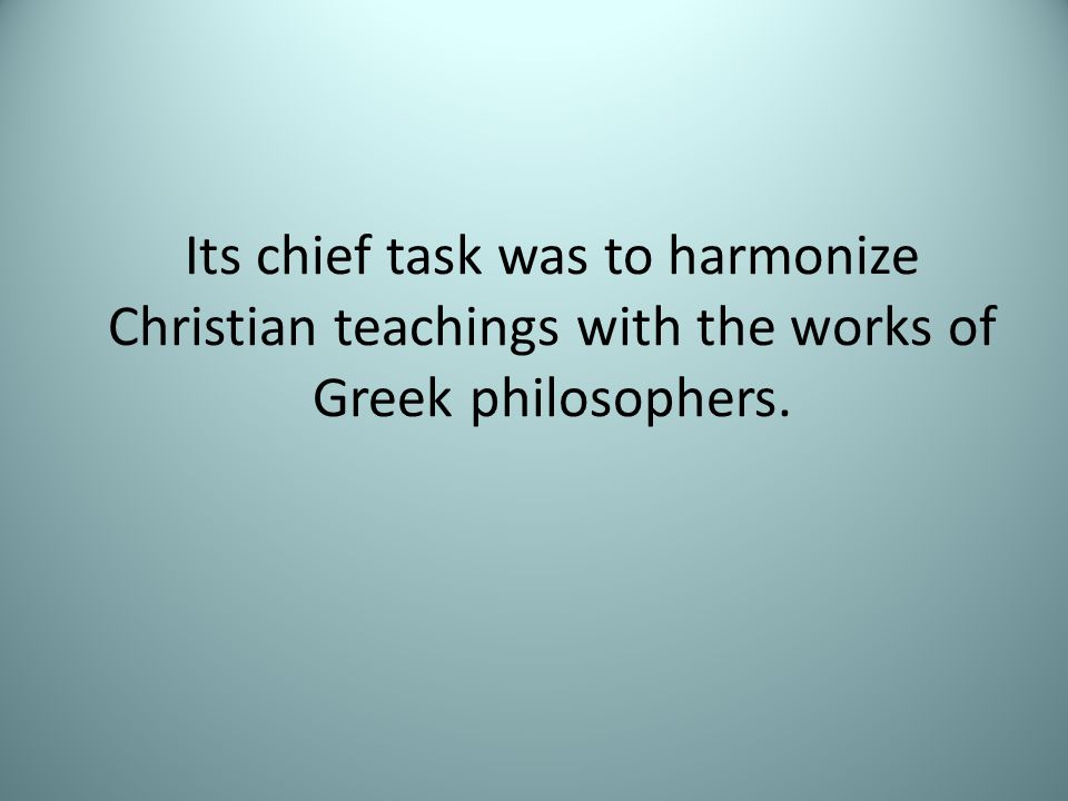 Its chief task was to harmonize Christian teachings with the works of Greek philosophers.