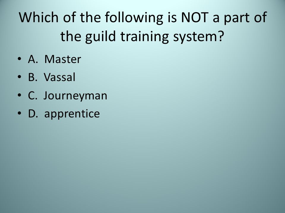 Which of the following is NOT a part of the guild training system? A. Master B. Vassal C. Journeyman D. apprentice