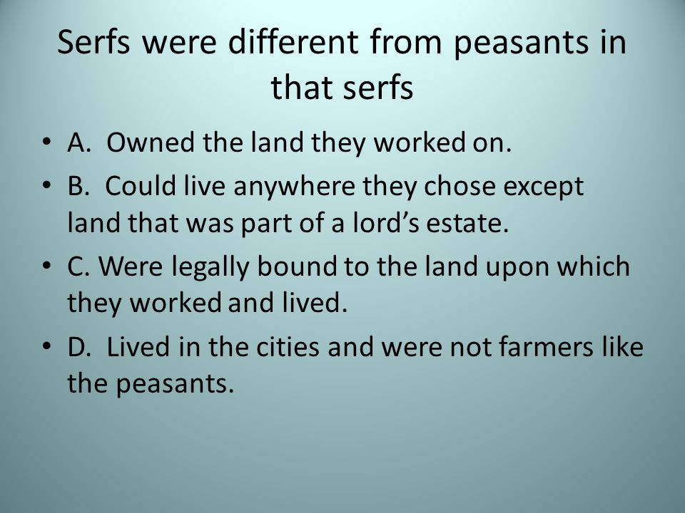 Serfs were different from peasants in that serfs A. Owned the land they worked on. B. Could live anywhere they chose except land that was part of a lo