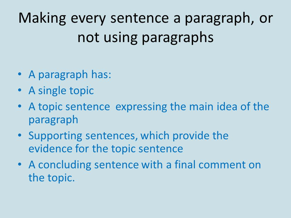 Making every sentence a paragraph, or not using paragraphs A paragraph has: A single topic A topic sentence expressing the main idea of the paragraph Supporting sentences, which provide the evidence for the topic sentence A concluding sentence with a final comment on the topic.