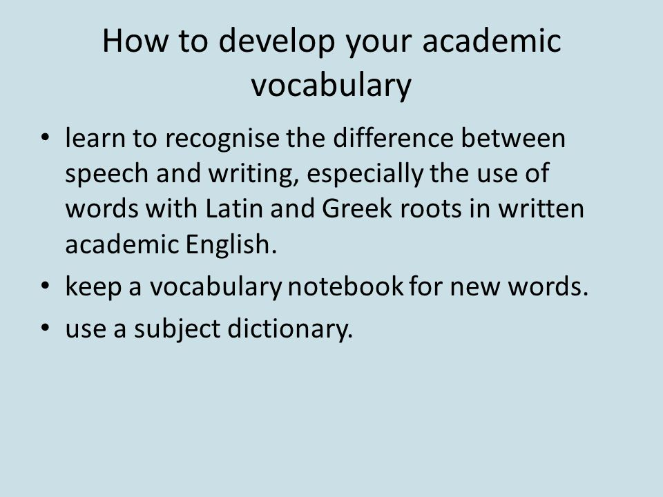How to develop your academic vocabulary learn to recognise the difference between speech and writing, especially the use of words with Latin and Greek roots in written academic English.