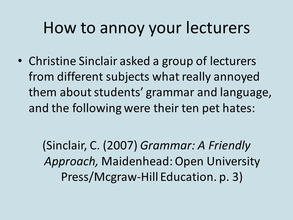 How to annoy your lecturers Christine Sinclair asked a group of lecturers from different subjects what really annoyed them about students' grammar and language, and the following were their ten pet hates: (Sinclair, C.