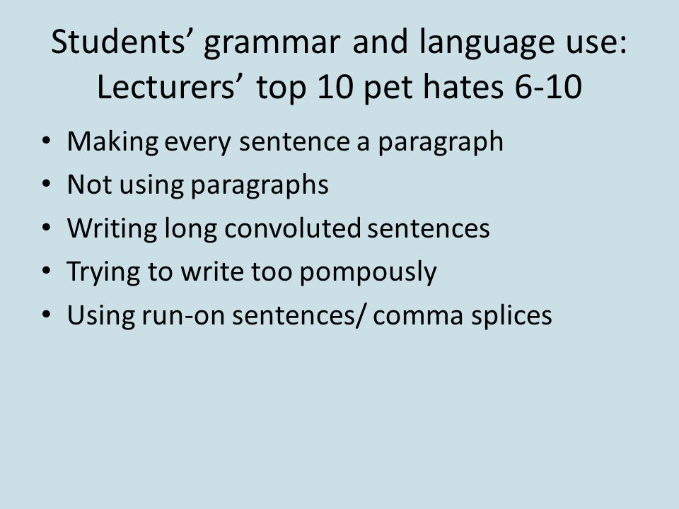 Students' grammar and language use: Lecturers' top 10 pet hates 6-10 Making every sentence a paragraph Not using paragraphs Writing long convoluted sentences Trying to write too pompously Using run-on sentences/ comma splices