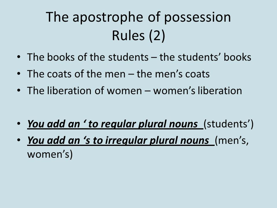 The apostrophe of possession Rules (2) The books of the students – the students' books The coats of the men – the men's coats The liberation of women – women's liberation You add an ' to regular plural nouns (students') You add an 's to irregular plural nouns (men's, women's)
