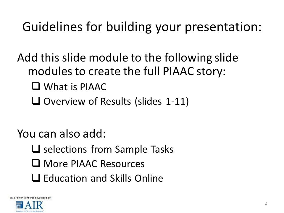 Guidelines for building your presentation: Add this slide module to the following slide modules to create the full PIAAC story:  What is PIAAC  Overview of Results (slides 1-11) You can also add:  selections from Sample Tasks  More PIAAC Resources  Education and Skills Online 2
