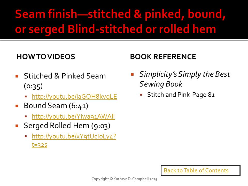 HOW TO VIDEOS  Stitched & Pinked Seam (0:35)  http://youtu.be/iaGOH8kvqLE http://youtu.be/iaGOH8kvqLE  Bound Seam (6:41)  http://youtu.be/Yiwa91AWAlI http://youtu.be/Yiwa91AWAlI  Serged Rolled Hem (9:03)  http://youtu.be/xY9tUcIoLy4.