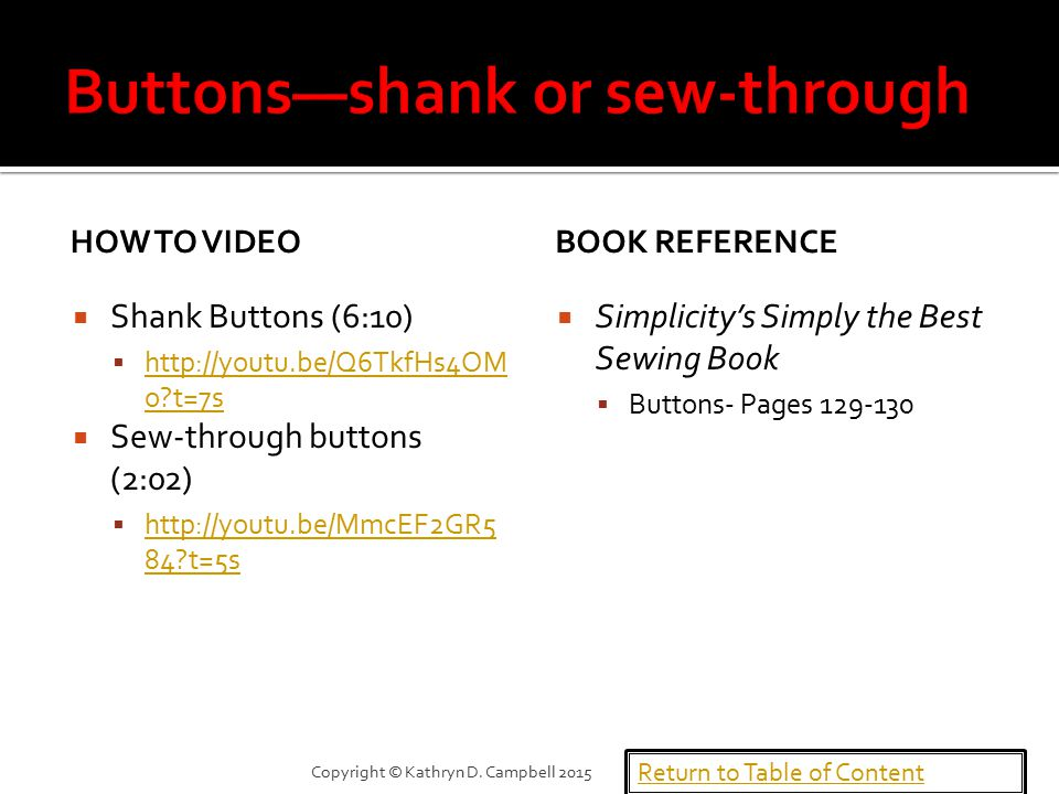 HOW TO VIDEO  Shank Buttons (6:10)  http://youtu.be/Q6TkfHs4OM o t=7s http://youtu.be/Q6TkfHs4OM o t=7s  Sew-through buttons (2:02)  http://youtu.be/MmcEF2GR5 84 t=5s http://youtu.be/MmcEF2GR5 84 t=5s BOOK REFERENCE  Simplicity's Simply the Best Sewing Book  Buttons- Pages 129-130 Return to Table of Content Copyright © Kathryn D.