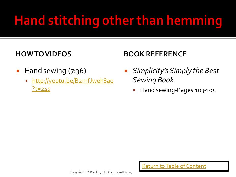 HOW TO VIDEOS  Hand sewing (7:36)  http://youtu.be/B2mfJweh8a0 t=24s http://youtu.be/B2mfJweh8a0 t=24s BOOK REFERENCE  Simplicity's Simply the Best Sewing Book  Hand sewing-Pages 103-105 Return to Table of Content Copyright © Kathryn D.