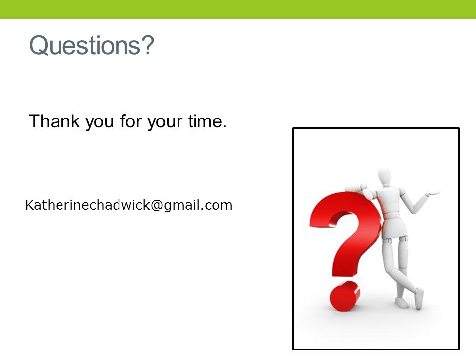 Questions Thank you for your time. Katherinechadwick@gmail.com