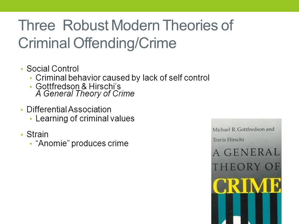 Three Robust Modern Theories of Criminal Offending/Crime Social Control Criminal behavior caused by lack of self control Gottfredson & Hirschi's A General Theory of Crime Differential Association Learning of criminal values Strain Anomie produces crime