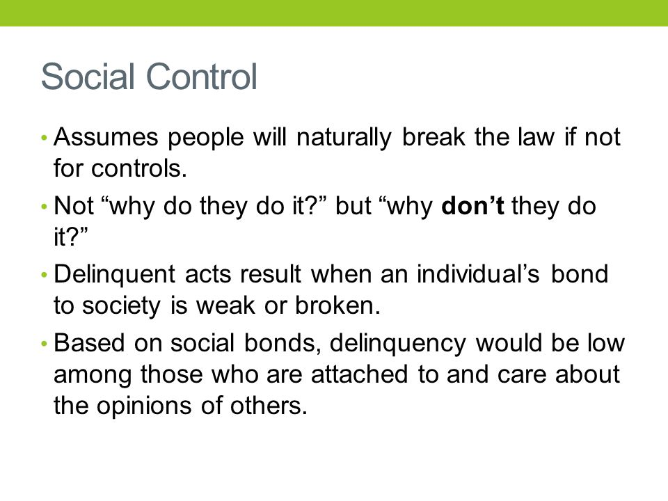 Social Control Assumes people will naturally break the law if not for controls.