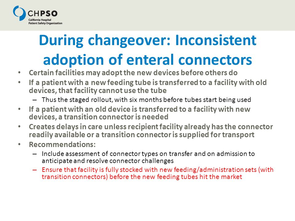 During changeover: Inconsistent adoption of enteral connectors Certain facilities may adopt the new devices before others do If a patient with a new f