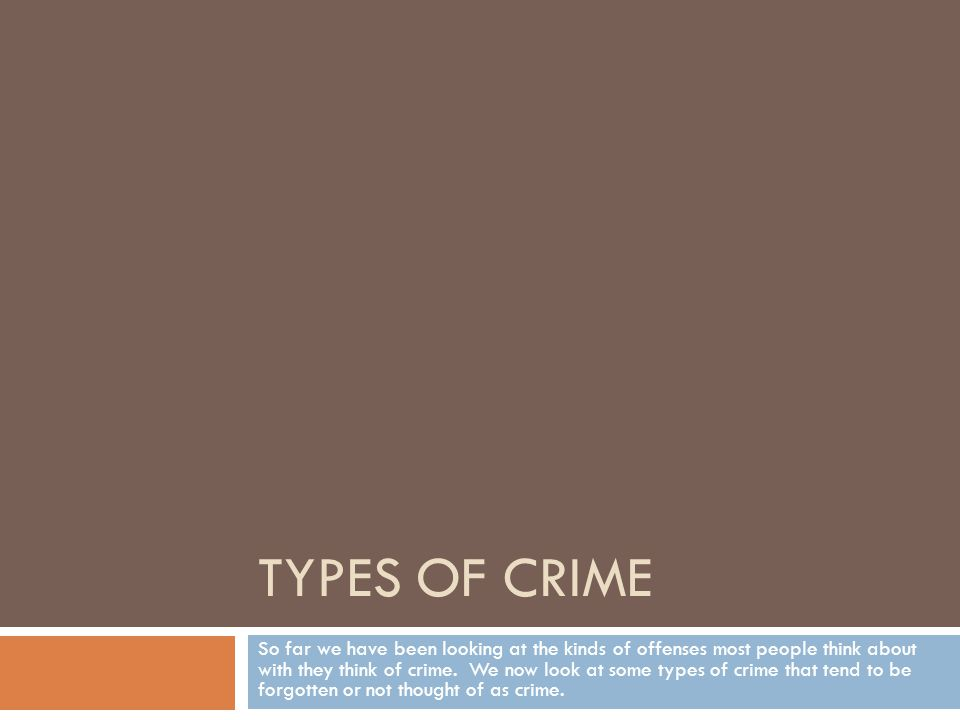 TYPES OF CRIME So far we have been looking at the kinds of offenses most people think about with they think of crime.
