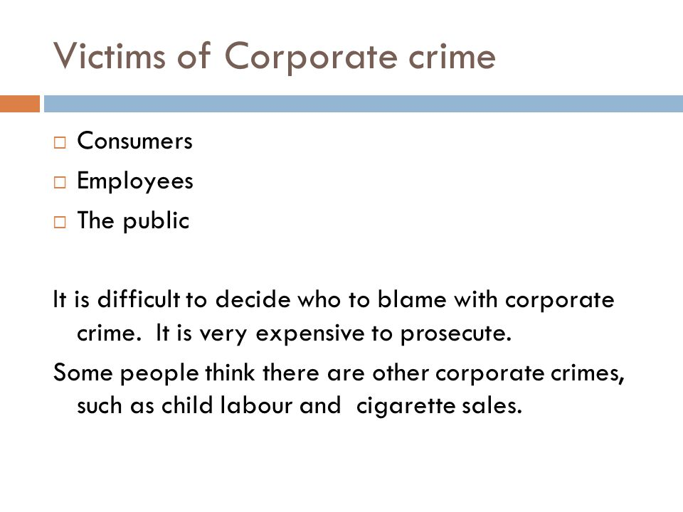 Victims of Corporate crime  Consumers  Employees  The public It is difficult to decide who to blame with corporate crime.