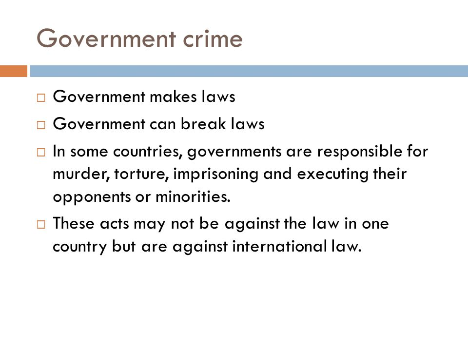 Government crime  Government makes laws  Government can break laws  In some countries, governments are responsible for murder, torture, imprisoning and executing their opponents or minorities.